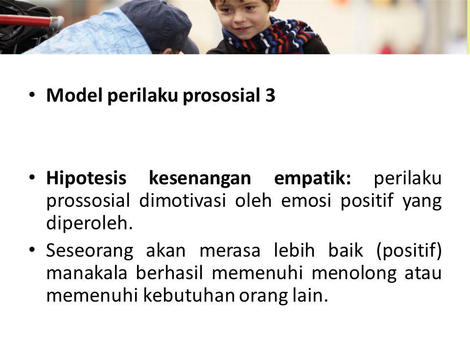 Model perilaku prososial 3 Hipotesis kesenangan empatik: perilaku prossosial dimotivasi oleh emosi positif yang diperoleh.