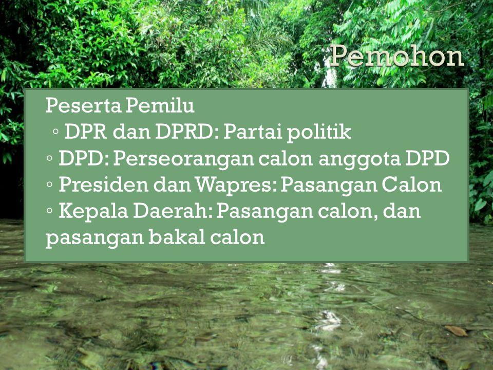  Peserta Pemilu ◦ DPR dan DPRD: Partai politik ◦ DPD: Perseorangan calon anggota DPD ◦ Presiden dan Wapres: Pasangan Calon ◦ Kepala Daerah: Pasangan calon, dan pasangan bakal calon