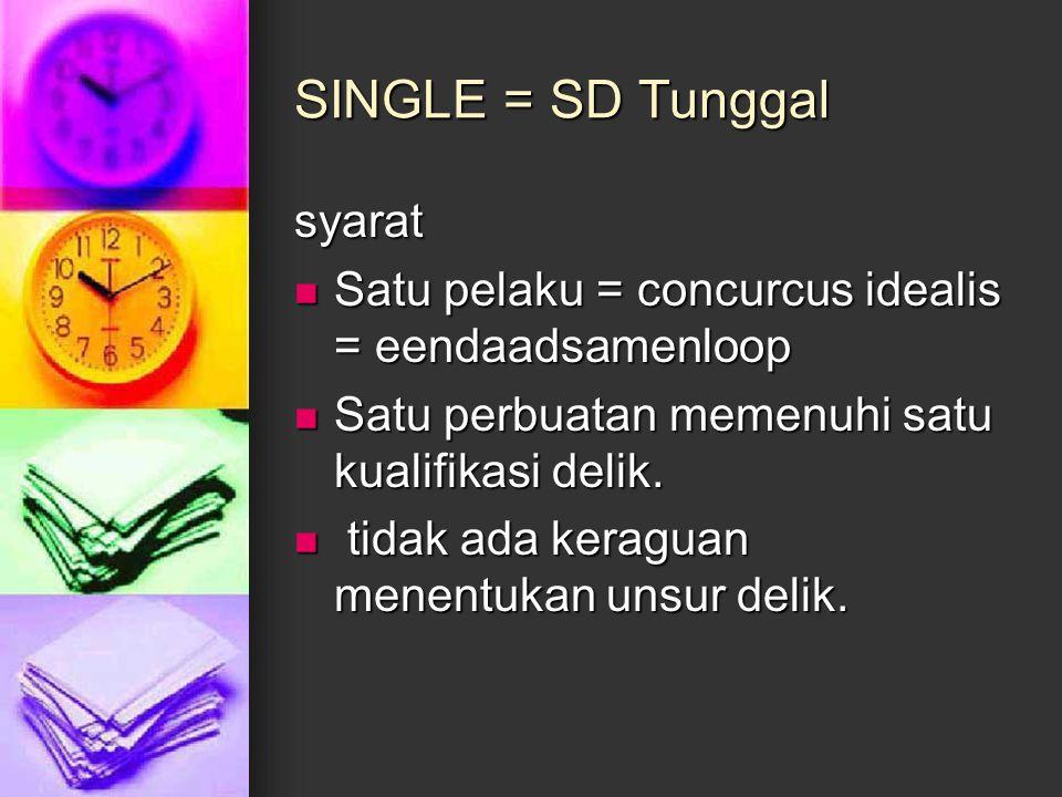 SINGLE = SD Tunggal syarat Satu pelaku = concurcus idealis = eendaadsamenloop Satu pelaku = concurcus idealis = eendaadsamenloop Satu perbuatan memenu
