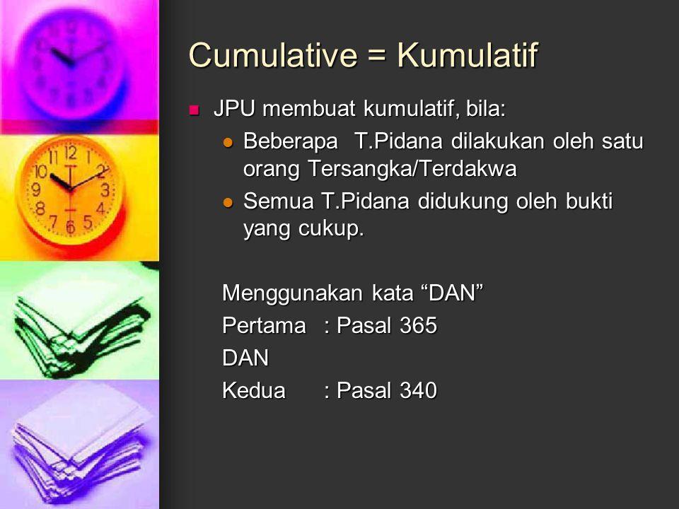 Cumulative = Kumulatif JPU membuat kumulatif, bila: JPU membuat kumulatif, bila: Beberapa T.Pidana dilakukan oleh satu orang Tersangka/Terdakwa Bebera