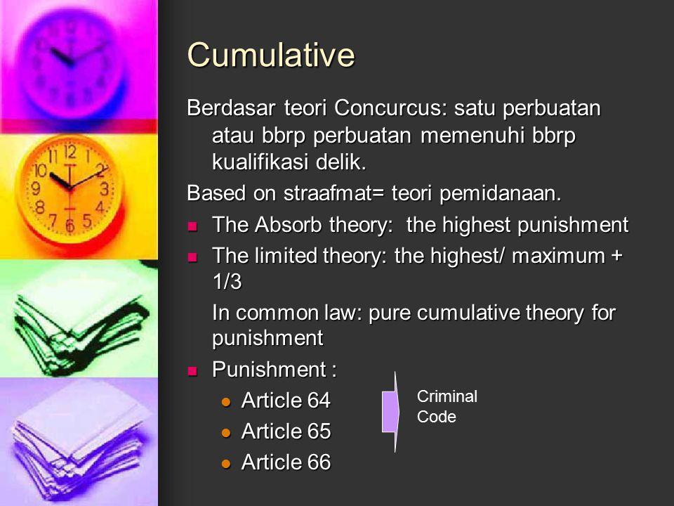 Cumulative Berdasar teori Concurcus: satu perbuatan atau bbrp perbuatan memenuhi bbrp kualifikasi delik. Based on straafmat= teori pemidanaan. The Abs