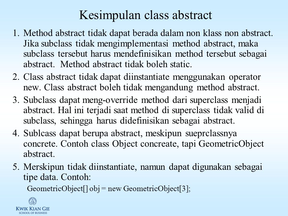 Contoh class abstract public abstract class GeometricObject { // properties …… // methods …… /** Abstract method getArea */ public abstract double get