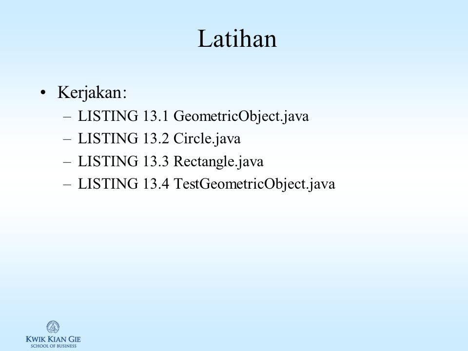 Latihan Kerjakan: –LISTING 13.1 GeometricObject.java –LISTING 13.2 Circle.java –LISTING 13.3 Rectangle.java –LISTING 13.4 TestGeometricObject.java