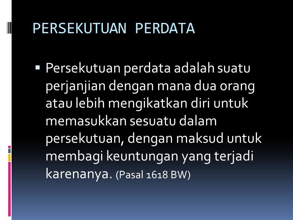 UNSUR PERSEKUTUAN PERDATA MENURUT PASAL 1618 BW  Timbul dari perjanjian  Orang yang menggabungkan diri wajib memasukkan sesuatu dalam persekutuan (inbreng)  Dibentuk untuk mencari keuntungan  Keuntungan usaha (akan) diperoleh dari penggunaan, pemanfaatan, pengelolaan harta bersama yang dimasukkan dalam persekutuan, dan keahlian yang dijanjikan untuk dimasukkan dalam persekutuan  Keuntungan akan dibagikan pada seluruh sekutu