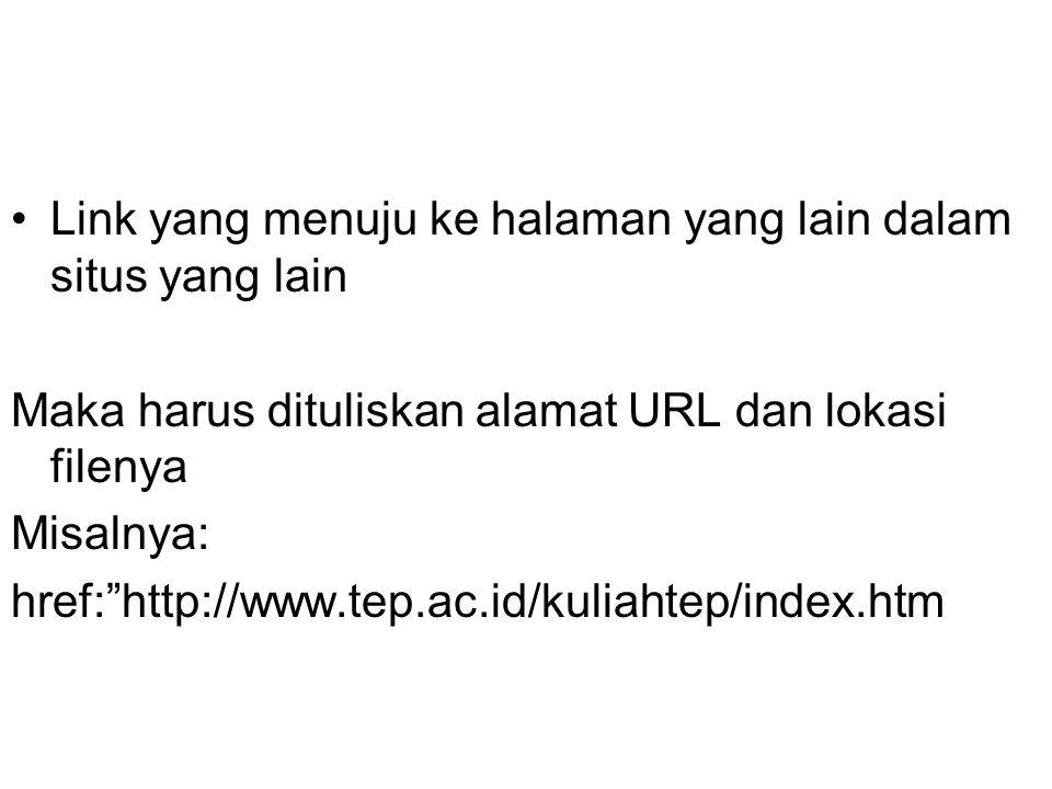 Link yang menuju ke halaman yang lain dalam situs yang lain Maka harus dituliskan alamat URL dan lokasi filenya Misalnya: href: http://www.tep.ac.id/kuliahtep/index.htm