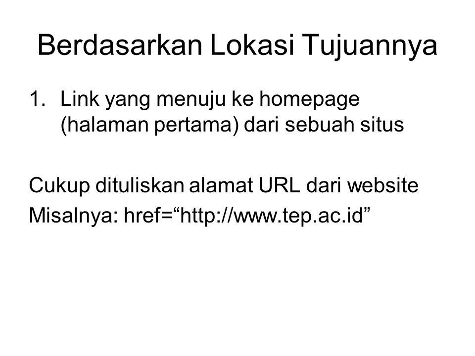 Berdasarkan Lokasi Tujuannya 1.Link yang menuju ke homepage (halaman pertama) dari sebuah situs Cukup dituliskan alamat URL dari website Misalnya: href= http://www.tep.ac.id