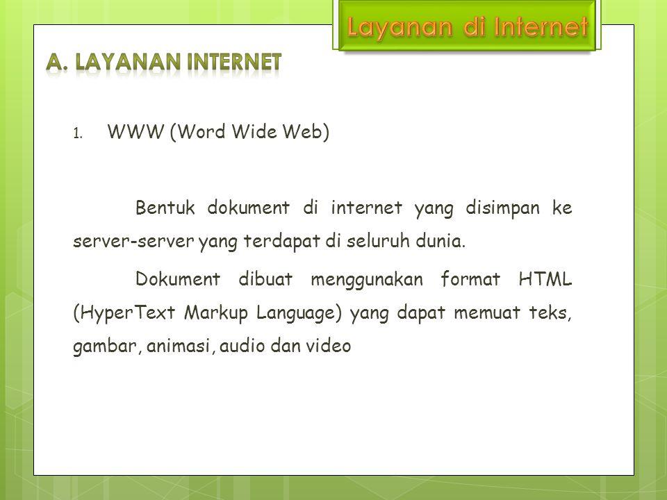 1. WWW (Word Wide Web) Bentuk dokument di internet yang disimpan ke server-server yang terdapat di seluruh dunia. Dokument dibuat menggunakan format H