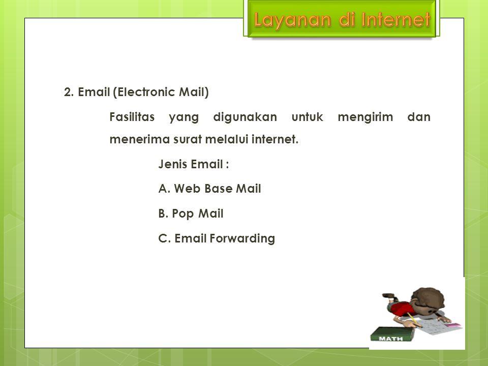 2. Email (Electronic Mail) Fasilitas yang digunakan untuk mengirim dan menerima surat melalui internet. Jenis Email : A. Web Base Mail B. Pop Mail C.