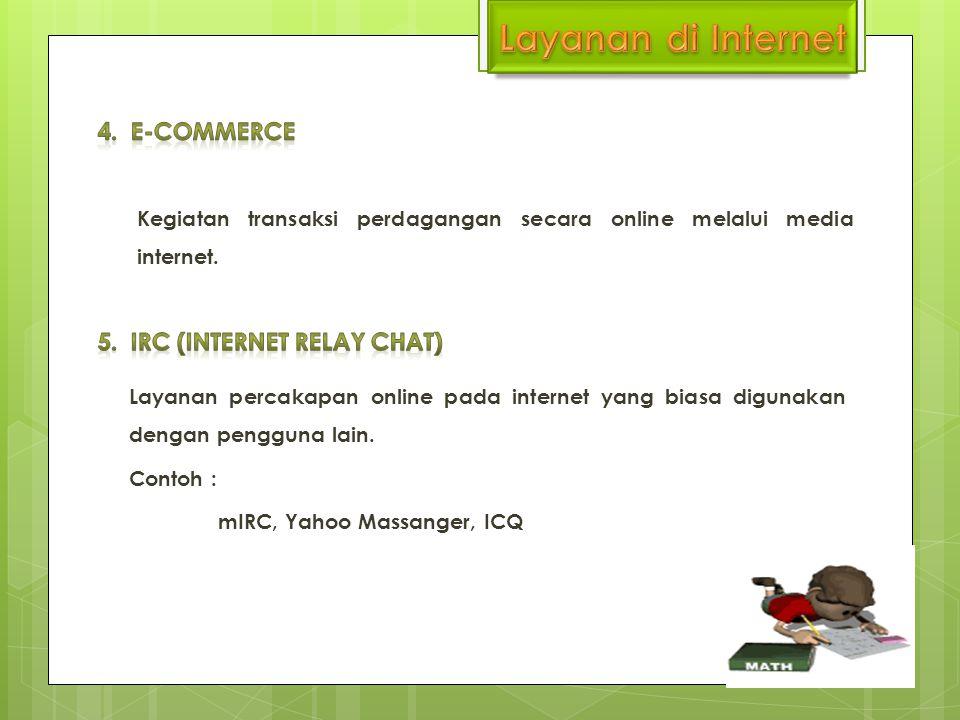 Kegiatan transaksi perdagangan secara online melalui media internet. Layanan percakapan online pada internet yang biasa digunakan dengan pengguna lain