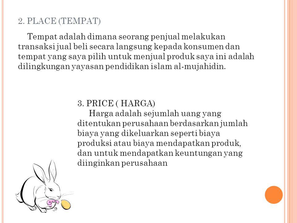 2. PLACE (TEMPAT) Tempat adalah dimana seorang penjual melakukan transaksi jual beli secara langsung kepada konsumen dan tempat yang saya pilih untuk