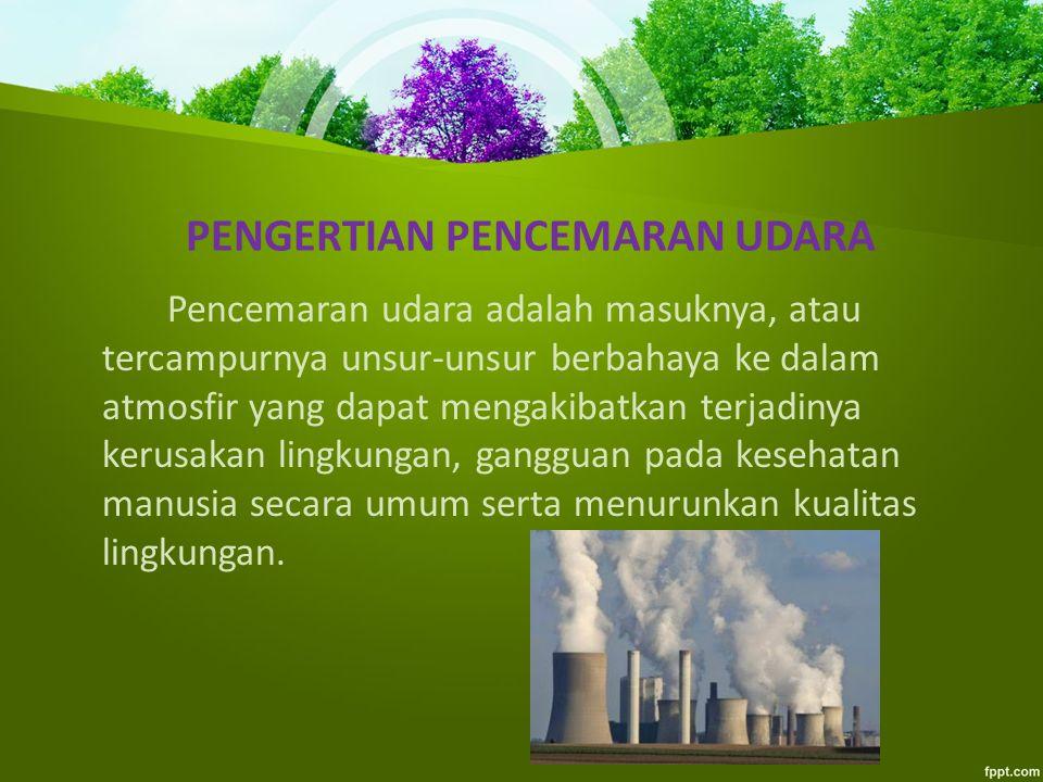 PENGERTIAN PENCEMARAN UDARA Pencemaran udara adalah masuknya, atau tercampurnya unsur-unsur berbahaya ke dalam atmosfir yang dapat mengakibatkan terjadinya kerusakan lingkungan, gangguan pada kesehatan manusia secara umum serta menurunkan kualitas lingkungan.