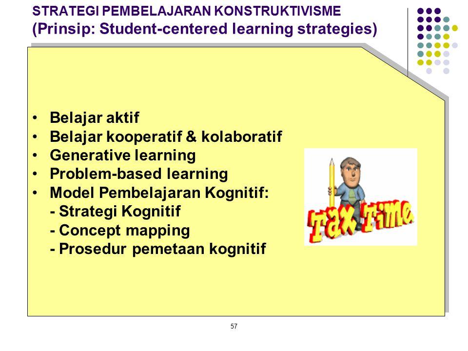 57 STRATEGI PEMBELAJARAN KONSTRUKTIVISME (Prinsip: Student-centered learning strategies) Belajar aktif Belajar kooperatif & kolaboratif Generative lea