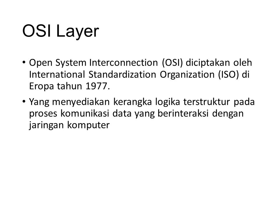 OSI Layer Open System Interconnection (OSI) diciptakan oleh International Standardization Organization (ISO) di Eropa tahun 1977.
