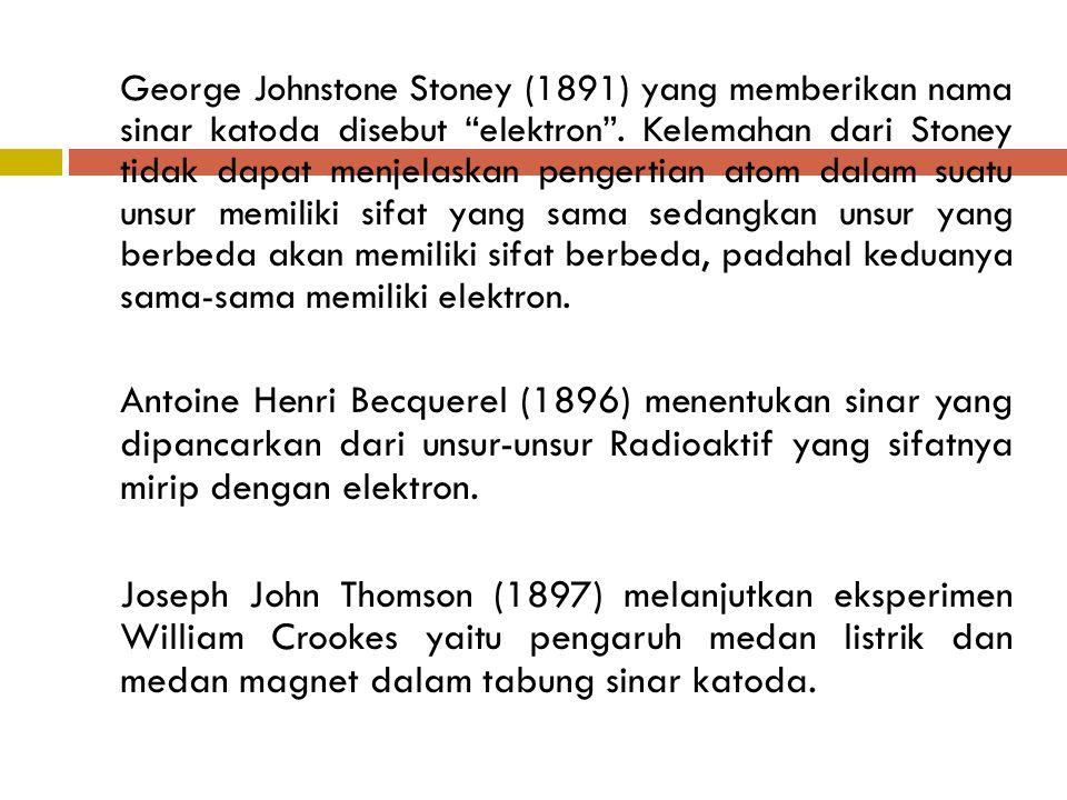 """George Johnstone Stoney (1891) yang memberikan nama sinar katoda disebut """"elektron"""". Kelemahan dari Stoney tidak dapat menjelaskan pengertian atom dal"""