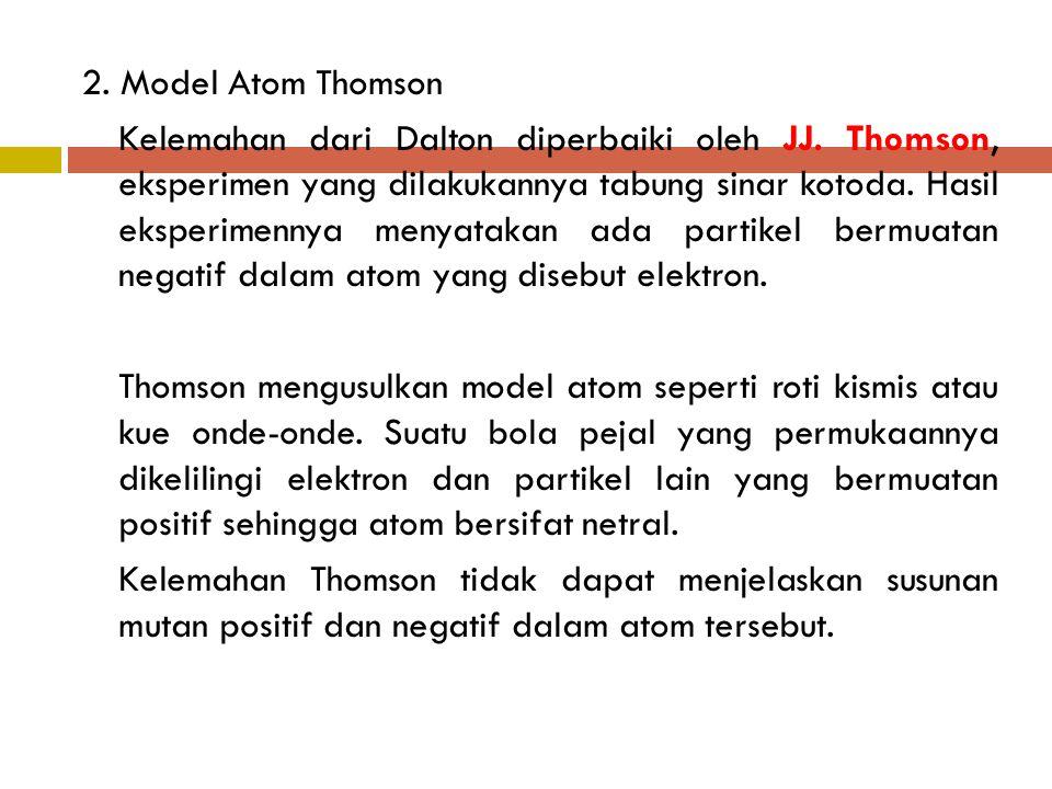 2. Model Atom Thomson Kelemahan dari Dalton diperbaiki oleh JJ. Thomson, eksperimen yang dilakukannya tabung sinar kotoda. Hasil eksperimennya menyata