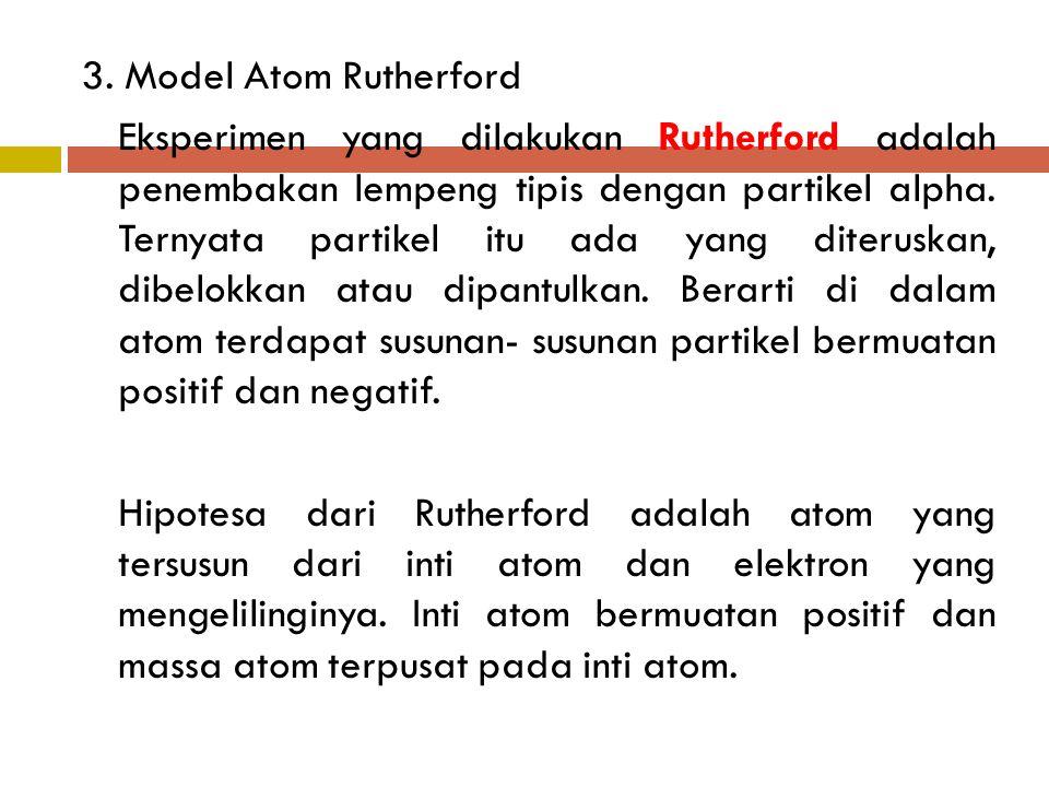 3. Model Atom Rutherford Eksperimen yang dilakukan Rutherford adalah penembakan lempeng tipis dengan partikel alpha. Ternyata partikel itu ada yang di