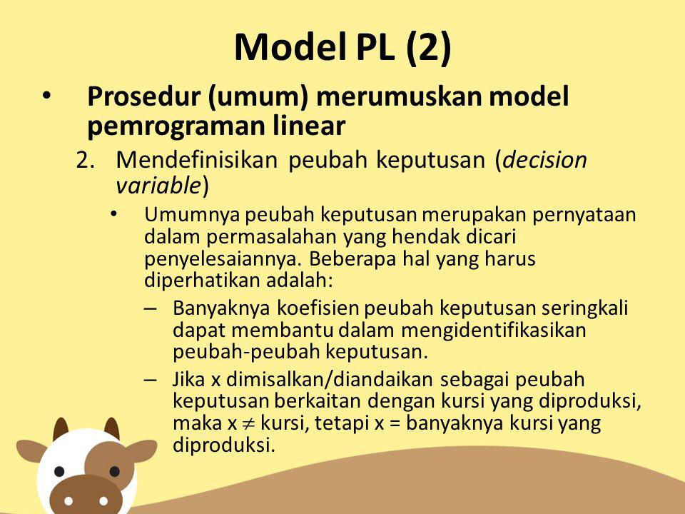 Model PL (2) Prosedur (umum) merumuskan model pemrograman linear 2.Mendefinisikan peubah keputusan (decision variable) Umumnya peubah keputusan merupa