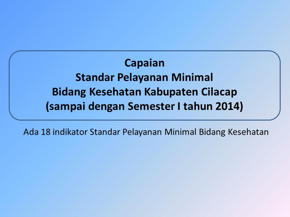 Capaian Standar Pelayanan Minimal Bidang Kesehatan Kabupaten Cilacap (sampai dengan Semester I tahun 2014) Ada 18 indikator Standar Pelayanan Minimal