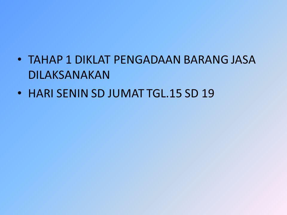 TAHAP 1 DIKLAT PENGADAAN BARANG JASA DILAKSANAKAN HARI SENIN SD JUMAT TGL.15 SD 19