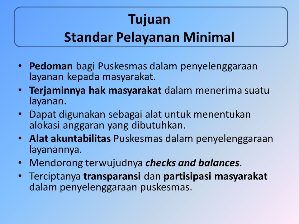 Tujuan Standar Pelayanan Minimal Pedoman bagi Puskesmas dalam penyelenggaraan layanan kepada masyarakat. Terjaminnya hak masyarakat dalam menerima sua