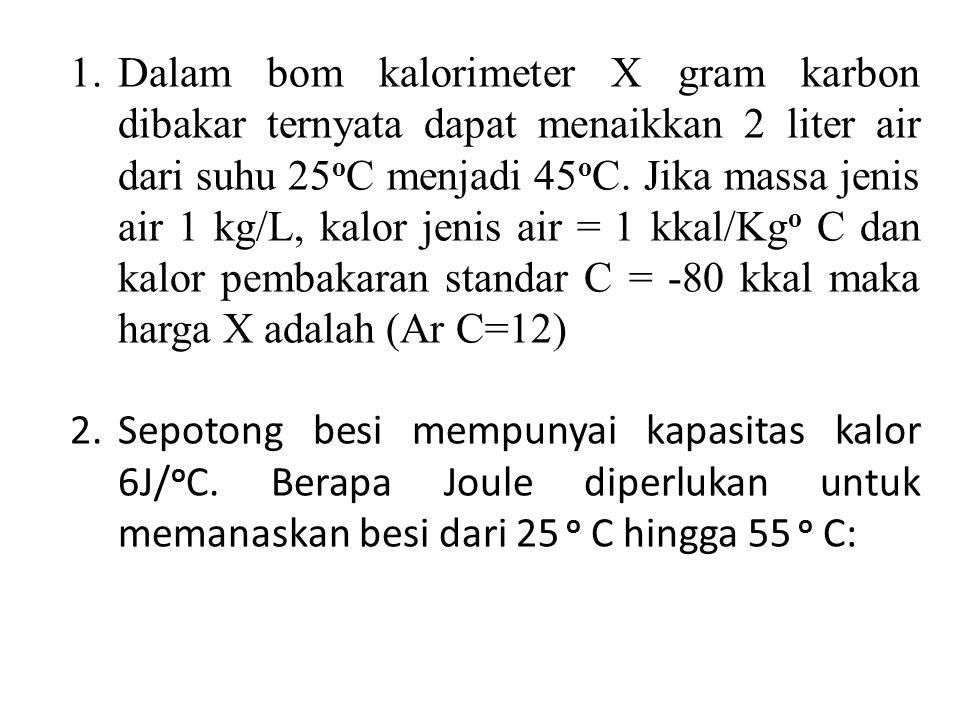 1.Dalam bom kalorimeter X gram karbon dibakar ternyata dapat menaikkan 2 liter air dari suhu 25 o C menjadi 45 o C.