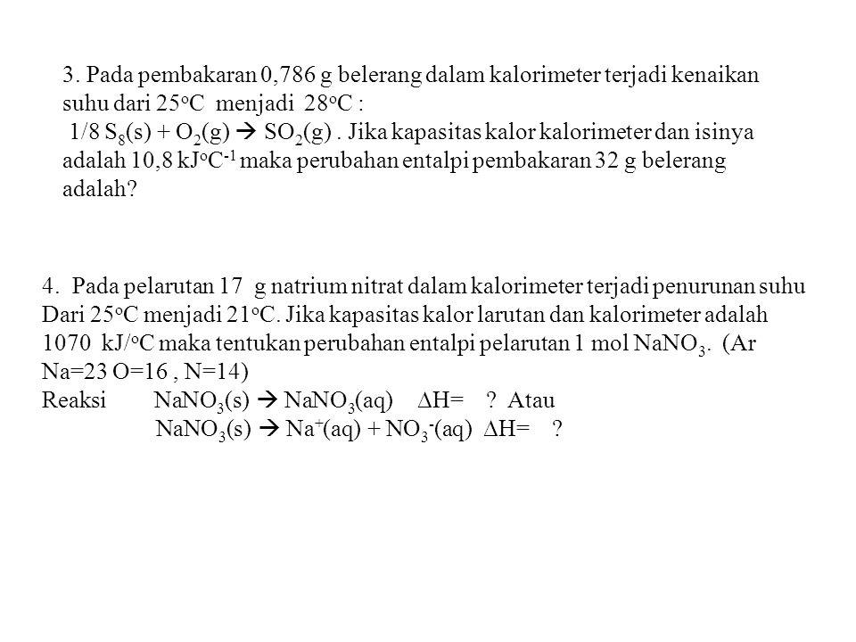 3. Pada pembakaran 0,786 g belerang dalam kalorimeter terjadi kenaikan suhu dari 25 o C menjadi 28 o C : 1/8 S 8 (s) + O 2 (g)  SO 2 (g). Jika kapasi