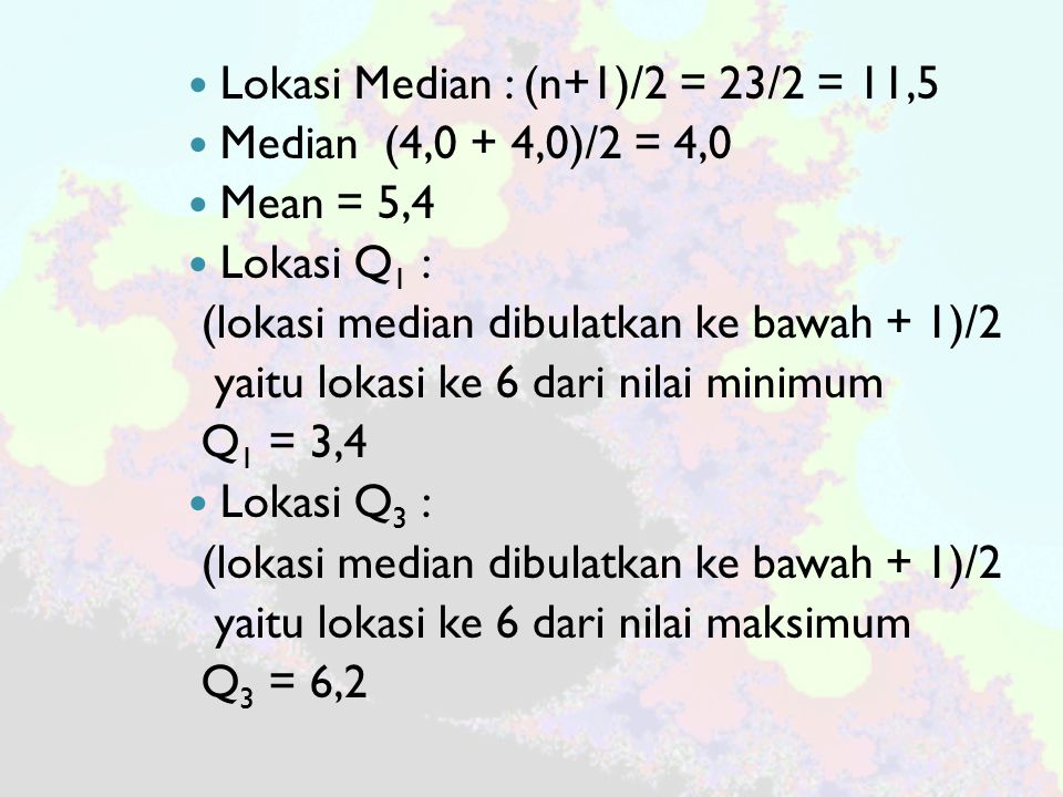 Lokasi Median : (n+1)/2 = 23/2 = 11,5 Median (4,0 + 4,0)/2 = 4,0 Mean = 5,4 Lokasi Q 1 : (lokasi median dibulatkan ke bawah + 1)/2 yaitu lokasi ke 6 dari nilai minimum Q 1 = 3,4 Lokasi Q 3 : (lokasi median dibulatkan ke bawah + 1)/2 yaitu lokasi ke 6 dari nilai maksimum Q 3 = 6,2