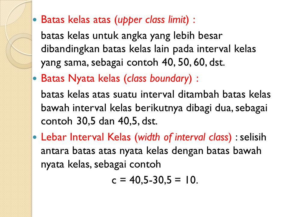 Batas kelas atas (upper class limit) : batas kelas untuk angka yang lebih besar dibandingkan batas kelas lain pada interval kelas yang sama, sebagai contoh 40, 50, 60, dst.