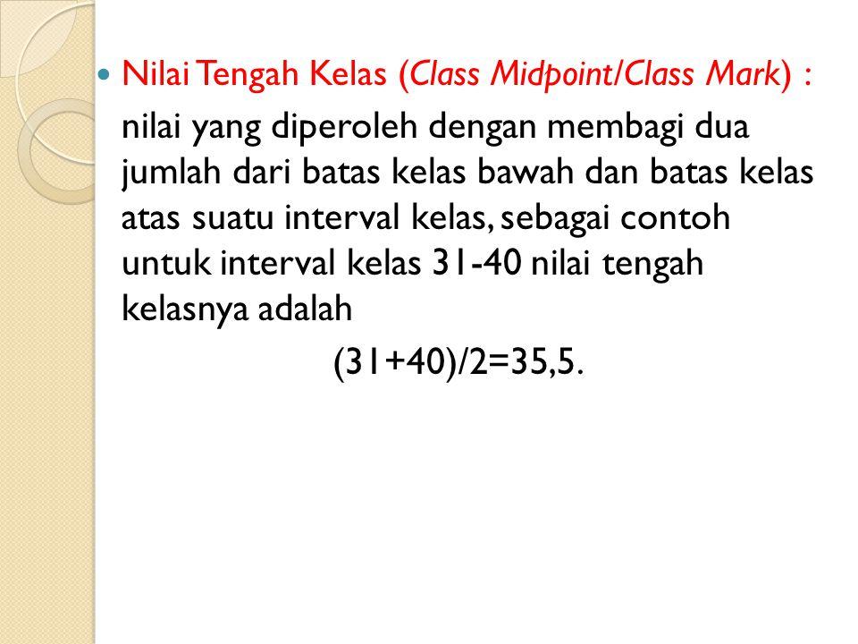 Nilai Tengah Kelas (Class Midpoint/Class Mark) : nilai yang diperoleh dengan membagi dua jumlah dari batas kelas bawah dan batas kelas atas suatu interval kelas, sebagai contoh untuk interval kelas 31-40 nilai tengah kelasnya adalah (31+40)/2=35,5.