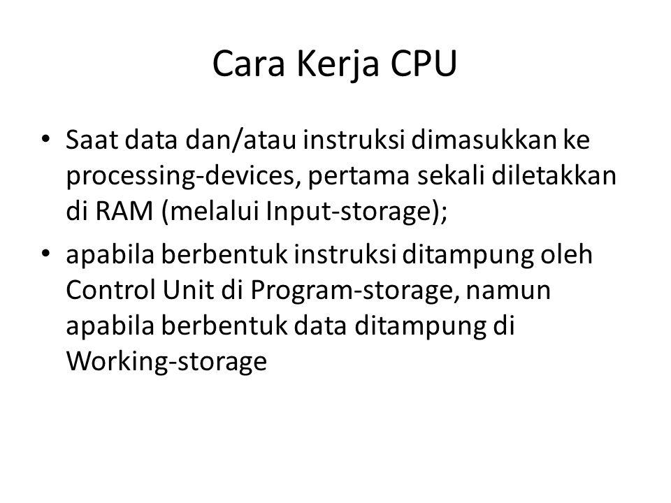 Cara Kerja CPU Saat data dan/atau instruksi dimasukkan ke processing-devices, pertama sekali diletakkan di RAM (melalui Input-storage); apabila berben