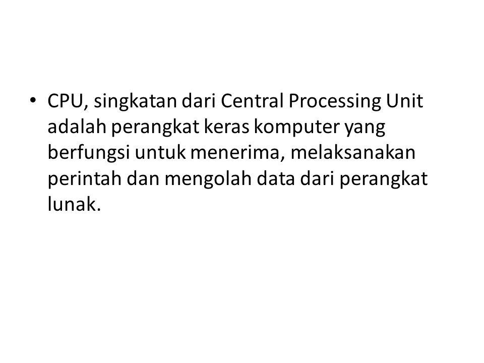 CPU, singkatan dari Central Processing Unit adalah perangkat keras komputer yang berfungsi untuk menerima, melaksanakan perintah dan mengolah data dar