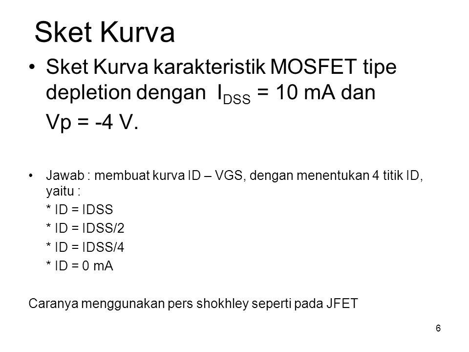 6 Sket Kurva Sket Kurva karakteristik MOSFET tipe depletion dengan I DSS = 10 mA dan Vp = -4 V. Jawab : membuat kurva ID – VGS, dengan menentukan 4 ti