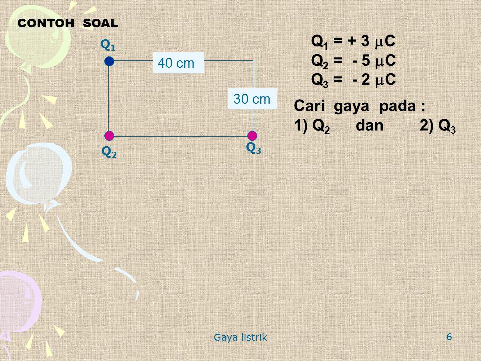 Gaya listrik 6 CONTOH SOAL Q1Q1 Q3Q3 Q2Q2 40 cm 30 cm Q 1 = + 3  C Q 2 = - 5  C Q 3 = - 2  C Cari gaya pada : 1) Q 2 dan 2) Q 3