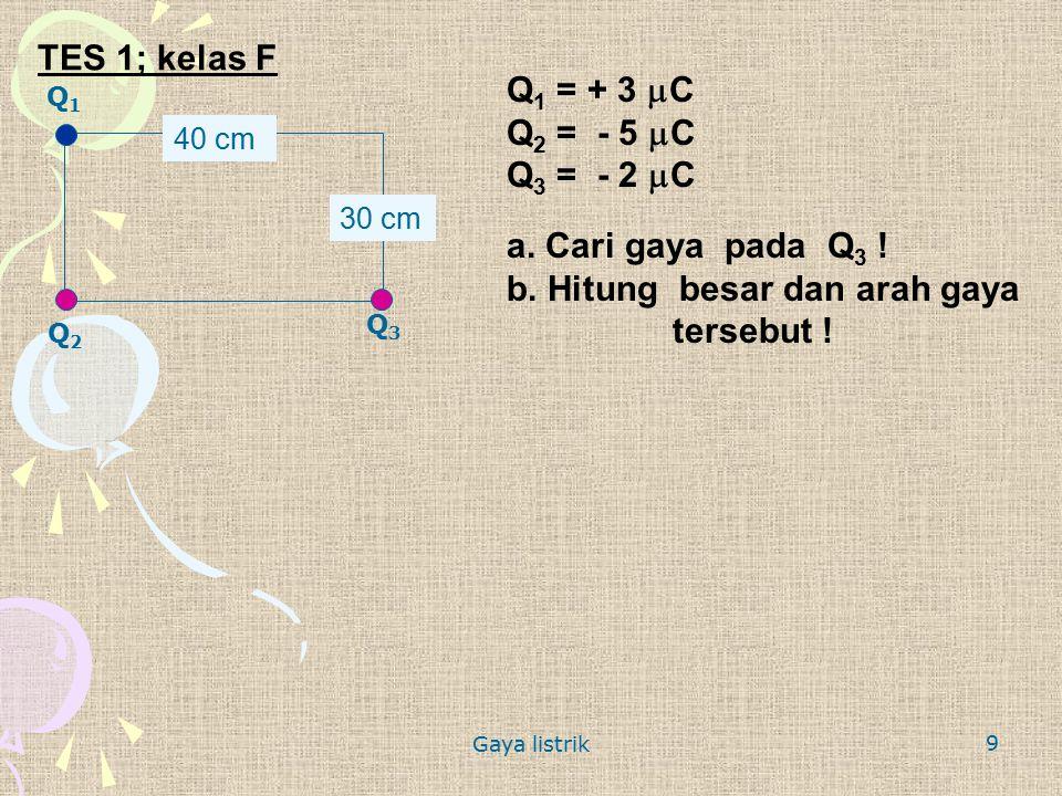 9 TES 1; kelas F Q1Q1 Q3Q3 Q2Q2 40 cm 30 cm Q 1 = + 3  C Q 2 = - 5  C Q 3 = - 2  C a. Cari gaya pada Q 3 ! b. Hitung besar dan arah gaya tersebut !