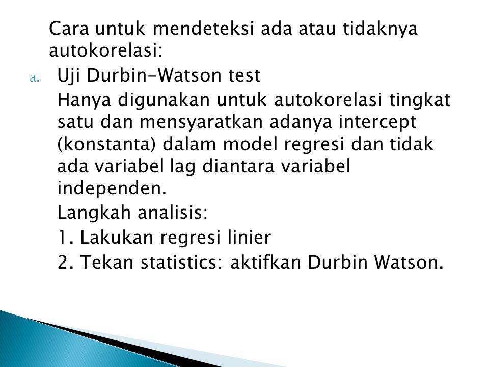 Cara untuk mendeteksi ada atau tidaknya autokorelasi: a. Uji Durbin-Watson test Hanya digunakan untuk autokorelasi tingkat satu dan mensyaratkan adany