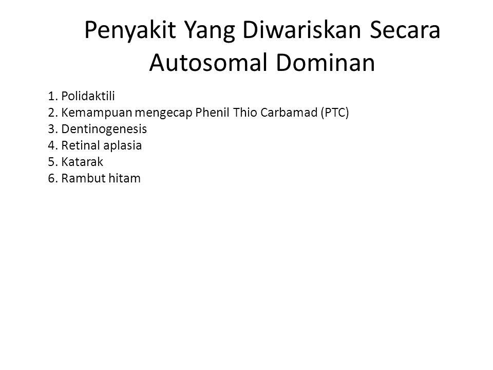 Penyakit Yang Diwariskan Secara Autosomal Dominan 1. Polidaktili 2. Kemampuan mengecap Phenil Thio Carbamad (PTC) 3. Dentinogenesis 4. Retinal aplasia