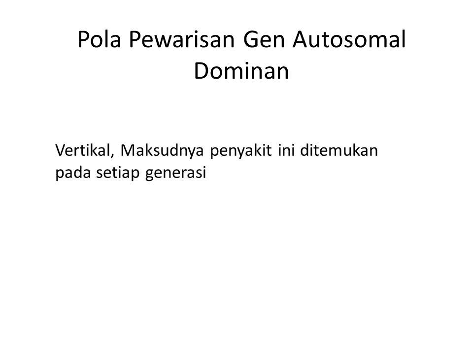 Pola Pewarisan Gen Autosomal Dominan Vertikal, Maksudnya penyakit ini ditemukan pada setiap generasi