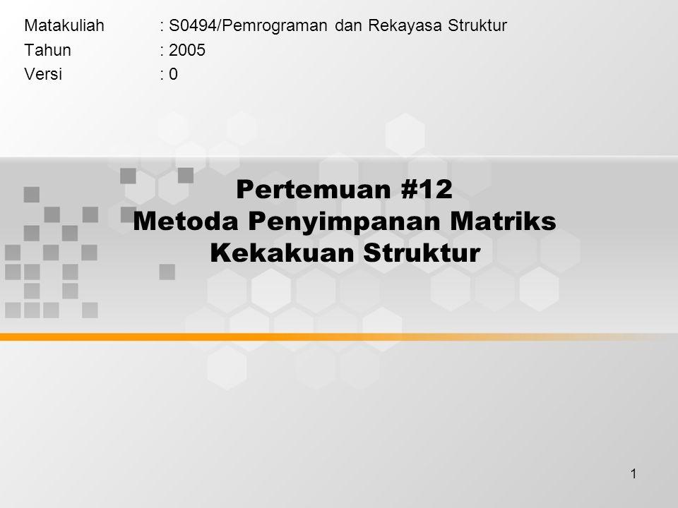 1 Pertemuan #12 Metoda Penyimpanan Matriks Kekakuan Struktur Matakuliah: S0494/Pemrograman dan Rekayasa Struktur Tahun: 2005 Versi: 0