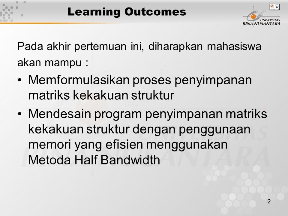 2 Learning Outcomes Pada akhir pertemuan ini, diharapkan mahasiswa akan mampu : Memformulasikan proses penyimpanan matriks kekakuan struktur Mendesain program penyimpanan matriks kekakuan struktur dengan penggunaan memori yang efisien menggunakan Metoda Half Bandwidth