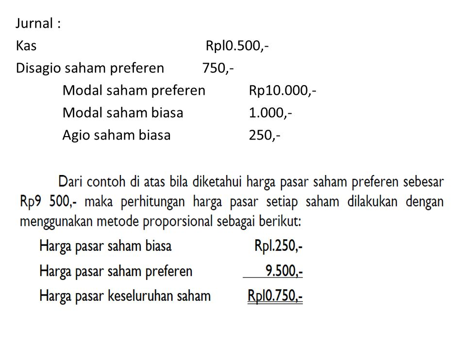 Jurnal : Kas Rpl0.500,- Disagio saham preferen 750,- Modal saham preferen Rp10.000,- Modal saham biasa 1.000,- Agio saham biasa 250,-
