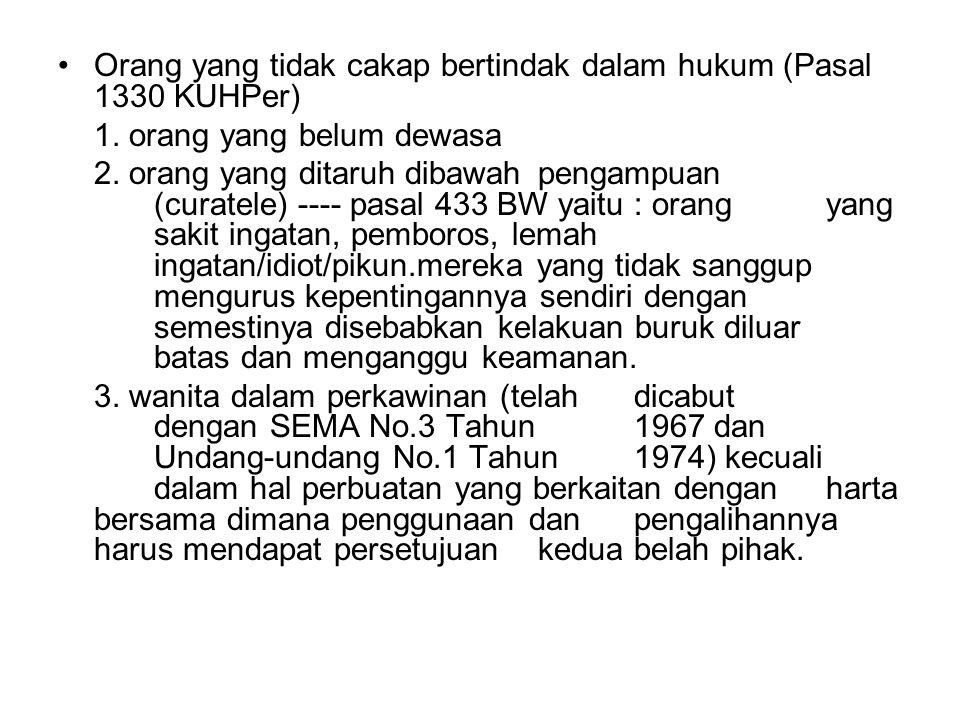 Orang yang tidak cakap bertindak dalam hukum (Pasal 1330 KUHPer) 1. orang yang belum dewasa 2. orang yang ditaruh dibawah pengampuan (curatele) ---- p