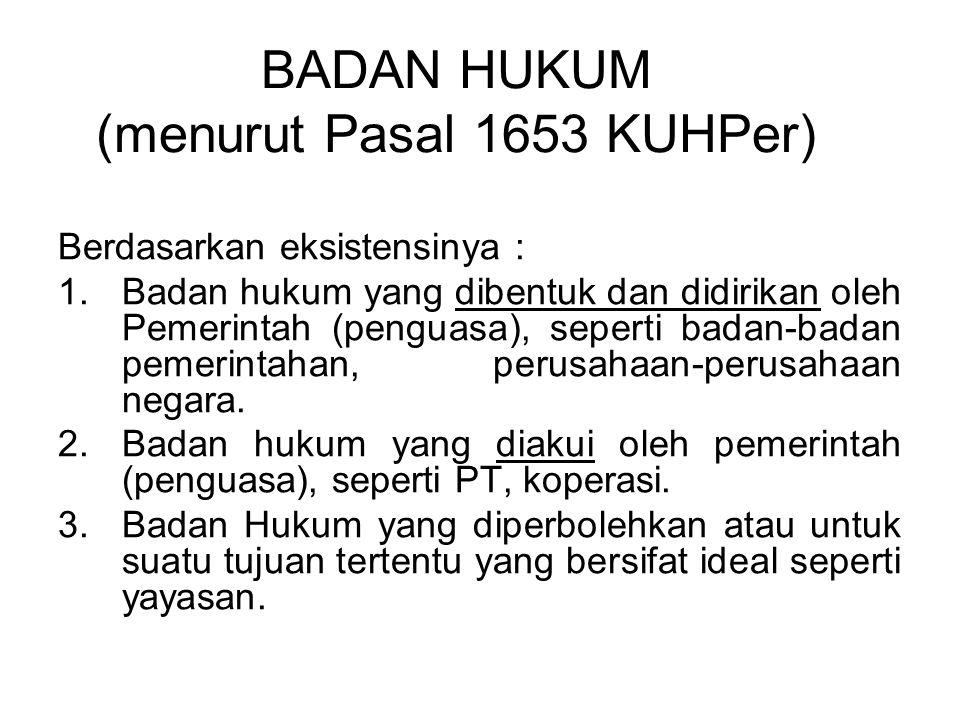 BADAN HUKUM (menurut Pasal 1653 KUHPer) Berdasarkan eksistensinya : 1.Badan hukum yang dibentuk dan didirikan oleh Pemerintah (penguasa), seperti bada