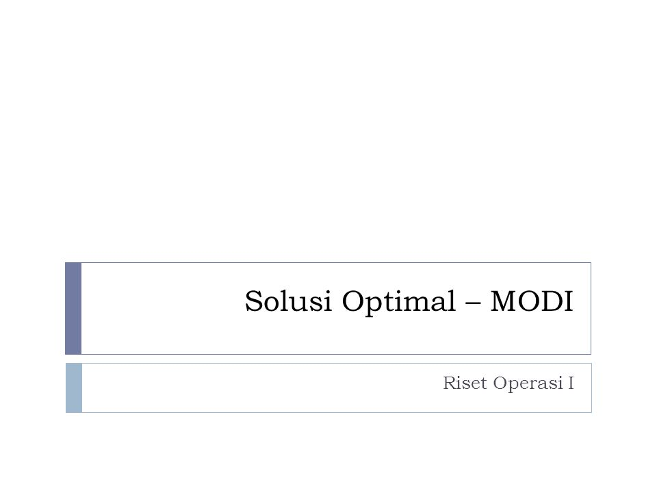 Metode MODI (Modified Distribution)  Dalam memecahkan masalah transportasi selain menggunakan metode Stepping-Stone, metode MODI ini dapat juga dipergunakan untuk mencari solusi optimum.