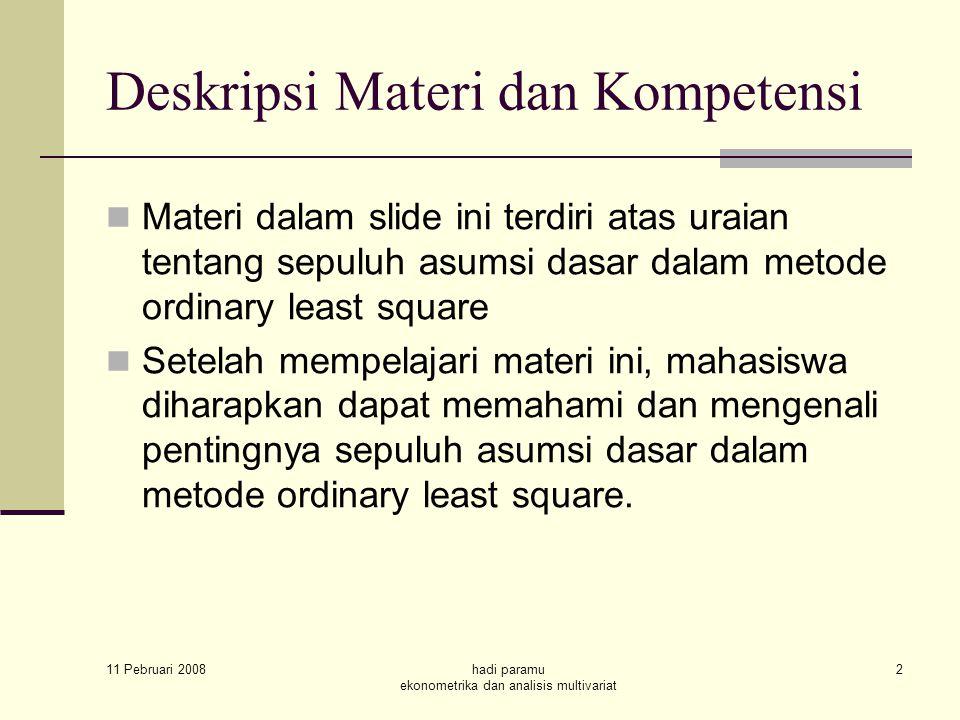 Deskripsi Materi dan Kompetensi Materi dalam slide ini terdiri atas uraian tentang sepuluh asumsi dasar dalam metode ordinary least square Setelah mempelajari materi ini, mahasiswa diharapkan dapat memahami dan mengenali pentingnya sepuluh asumsi dasar dalam metode ordinary least square.