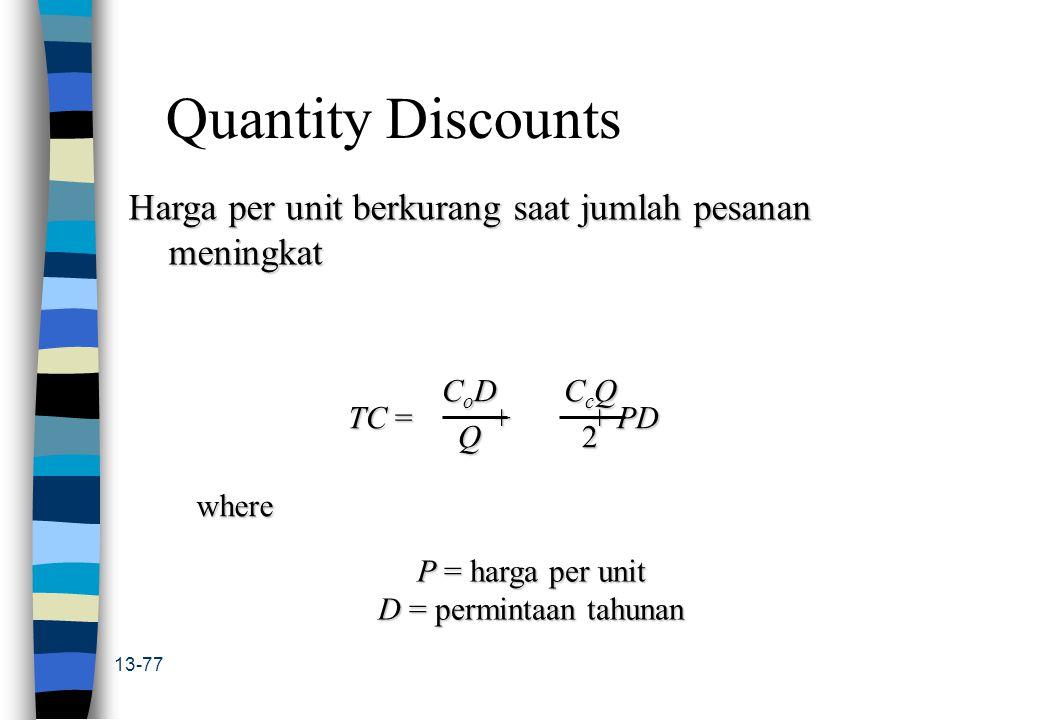 13-77 Quantity Discounts Harga per unit berkurang saat jumlah pesanan meningkat TC = + + PD CoDCoDQQCoDCoDQQQ CcQCcQ22CcQCcQ222 where P = harga per un