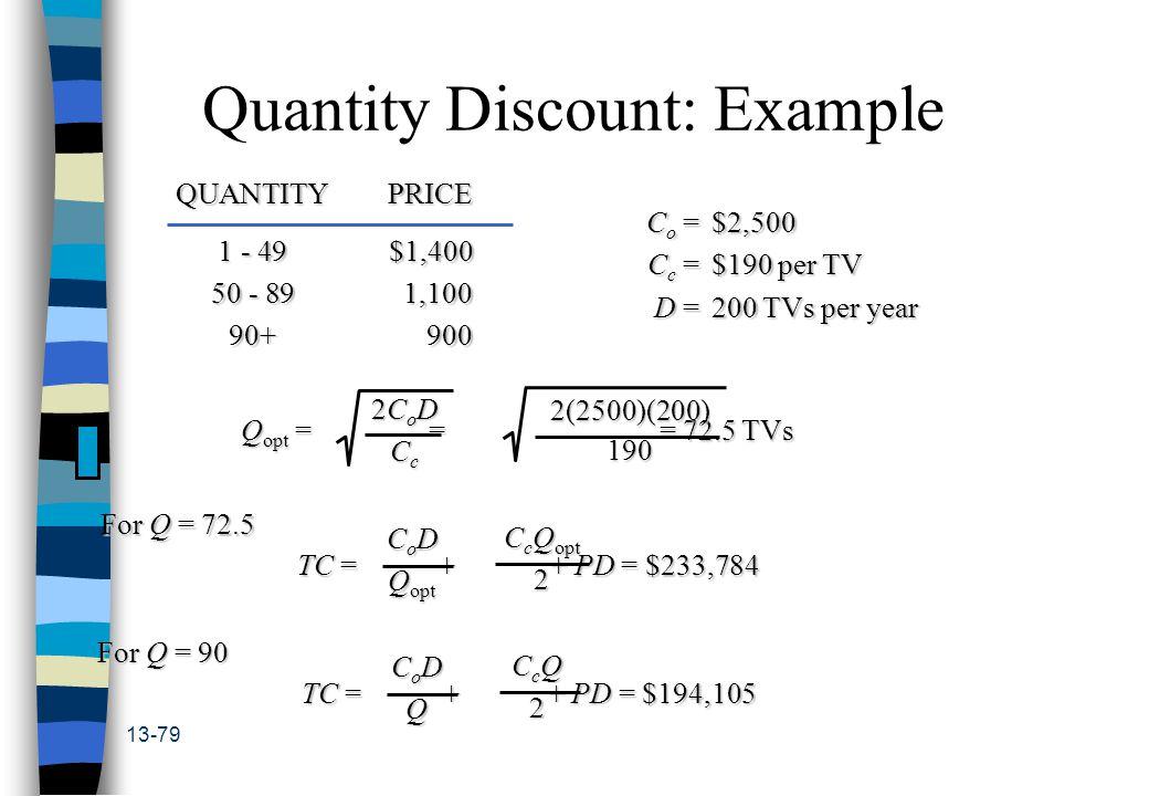13-79 Quantity Discount: Example QUANTITYPRICE 1 - 49$1,400 50 - 891,100 90+900 C o =$2,500 C c =$190 per TV D =200 TVs per year Q opt = = = 72.5 TVs