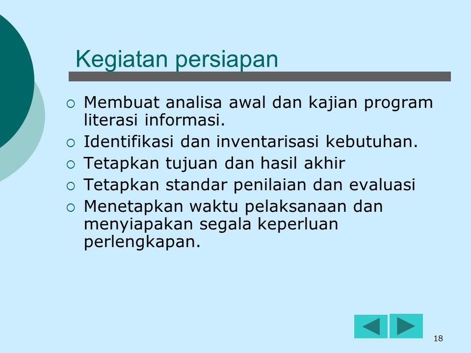 18 Kegiatan persiapan  Membuat analisa awal dan kajian program literasi informasi.  Identifikasi dan inventarisasi kebutuhan.  Tetapkan tujuan dan