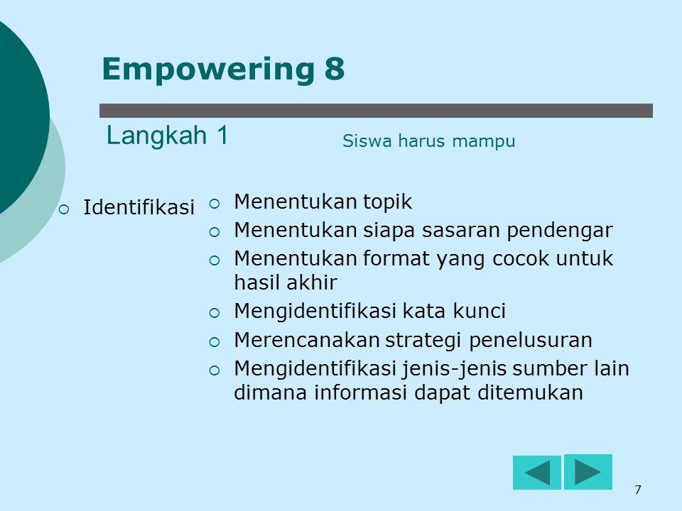8 Langkah 2  Eksplorasi  Menempatkan hasil temuan secara tepat guna pada topik yang dipilih  Menemukan informasi yang tepat guna dengan topik yang dipilih  Apabila perlu lakukan wawancara, studi lapangan atau riset di luar sekolah (outside research) Empowering 8 Siswa harus mampu
