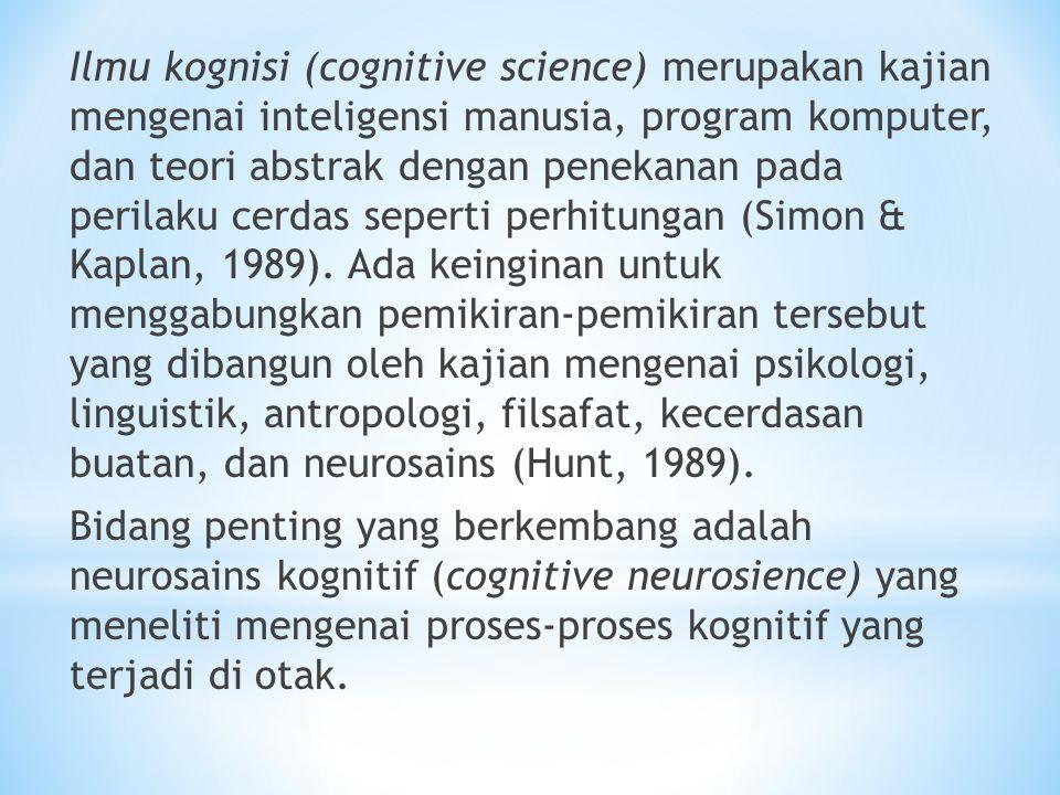 Ilmu kognisi (cognitive science) merupakan kajian mengenai inteligensi manusia, program komputer, dan teori abstrak dengan penekanan pada perilaku cerdas seperti perhitungan (Simon & Kaplan, 1989).