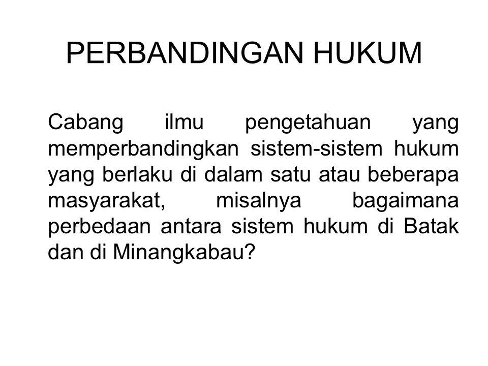 PERBANDINGAN HUKUM Cabang ilmu pengetahuan yang memperbandingkan sistem-sistem hukum yang berlaku di dalam satu atau beberapa masyarakat, misalnya bagaimana perbedaan antara sistem hukum di Batak dan di Minangkabau?